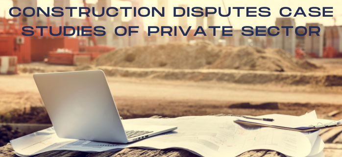 Construction Disputes Case Studies of Private Sector